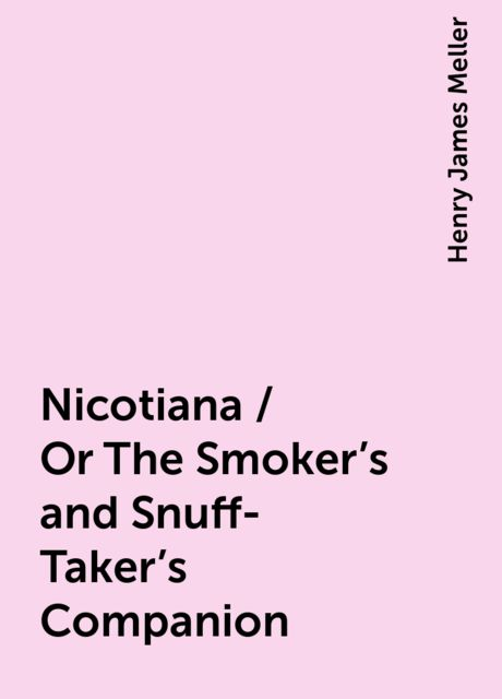 Nicotiana / Or The Smoker's and Snuff-Taker's Companion, Henry James Meller