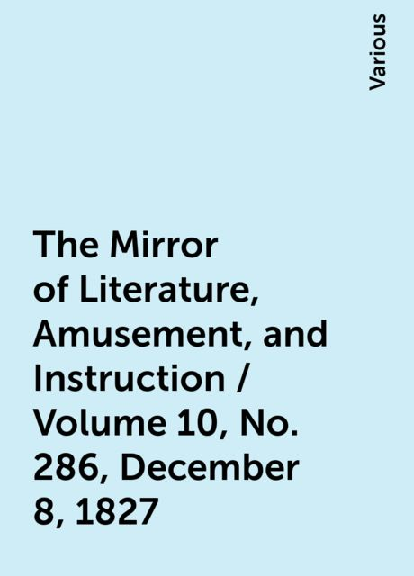 The Mirror of Literature, Amusement, and Instruction / Volume 10, No. 286, December 8, 1827, Various