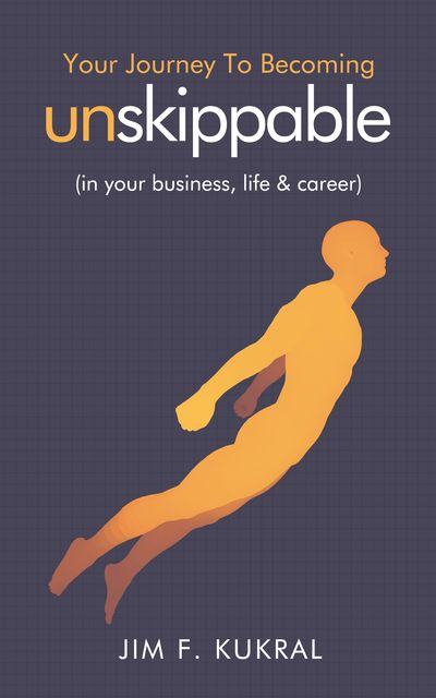 Your Journey To Becoming Unskippable, Jim F.Kukral