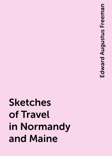 Sketches of Travel in Normandy and Maine, Edward Augustus Freeman