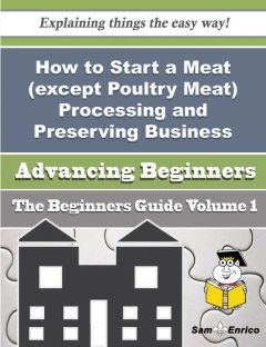 How to Start a Meat (except Poultry Meat) Processing and Preserving Business (Beginners Guide), Meagan Reiter
