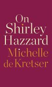 On Shirley Hazzard, Michelle de Kretser