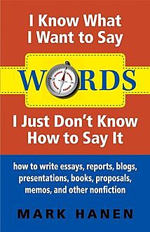 Words – I Know What I Want To Say – I Just Don't Know How To Say It: How To Write Essays, Reports, Blogs, Presentations, Books, Proposals, Memos, And Other Nonfiction, Mark Hanen