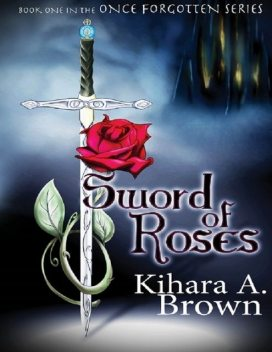 Sword of Roses Book One In the Once Forgotten Series, Kihara A Brown
