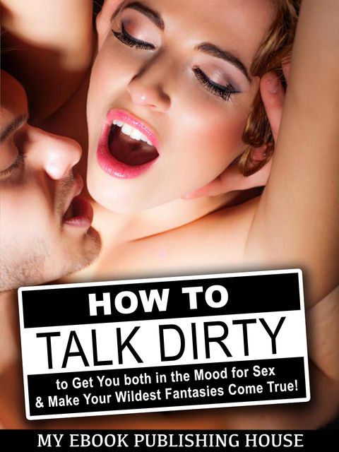 How to Talk Dirty to Get You both in the Mood for Sex & Make Your Wildest Fantasies Come True, My Ebook Publishing House