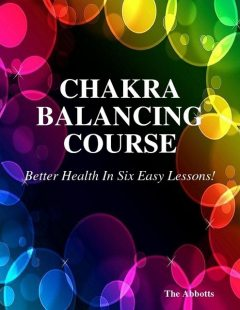 Chakra Balancing Course – Better Health In Six Easy Lessons!, The Abbotts