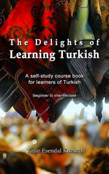 The Delights of Learning Turkish: A self-study course book for learners of Turkish, Yasar Esendal Kuzucu