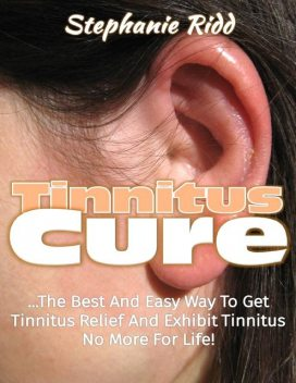 Tinnitus Cure: The Best and Easy Way to Get Tinnitus Relief and Exhibit Tinnitus No More for Life!, Stephanie Ridd