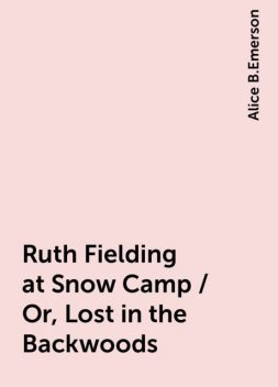 Ruth Fielding at Snow Camp / Or, Lost in the Backwoods, Alice B.Emerson