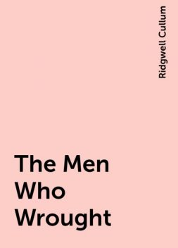 The Men Who Wrought, Ridgwell Cullum