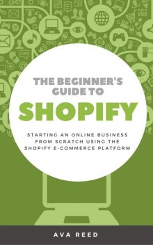 The Beginner's Guide to Shopify: Starting an Online Business from Scratch Using the Shopify E-Commerce Platform, Ava Reed