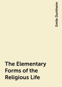 The Elementary Forms of the Religious Life, Emile Durkheim