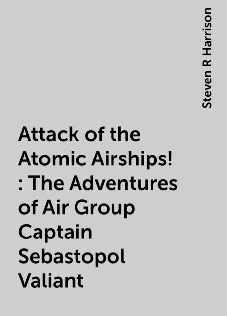 Attack of the Atomic Airships!: The Adventures of Air Group Captain Sebastopol Valiant, Steven R Harrison