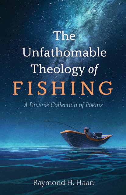 The Unfathomable Theology of Fishing, Raymond H. Haan