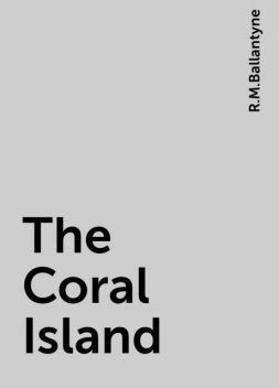 The Coral Island, R.M.Ballantyne