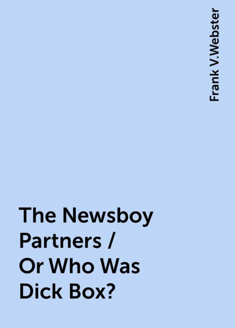 The Newsboy Partners / Or Who Was Dick Box?, Frank V.Webster