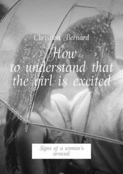 How to understand that the girl is excited. Signs of a woman's arousal, Christian Bernard