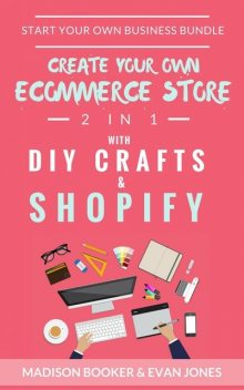 Start Your Own Business Bundle: 2 in 1: Create Your Own Ecommerce Store With DIY Crafts & Shopify, Madison Booker