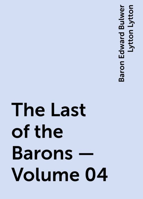 The Last of the Barons — Volume 04, Baron Edward Bulwer Lytton Lytton
