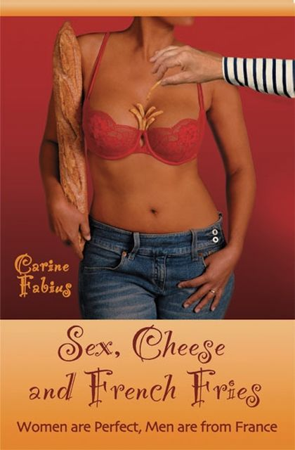 Sex, Cheese and French Fries--Women Are Perfect, Men Are from France, Carine Jr. Fabius