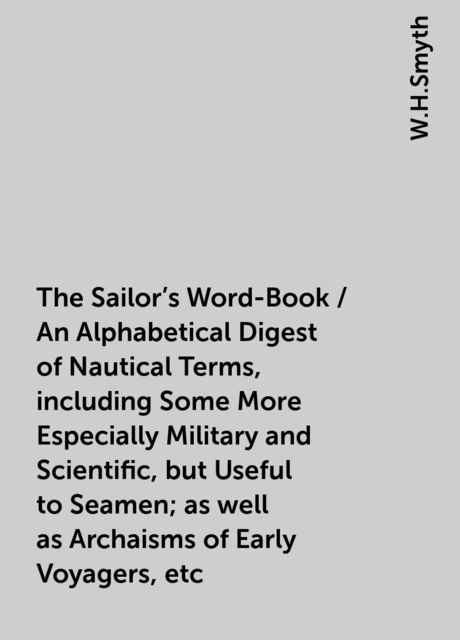 The Sailor's Word-Book / An Alphabetical Digest of Nautical Terms, including Some More Especially Military and Scientific, but Useful to Seamen; as well as Archaisms of Early Voyagers, etc, W.H.Smyth