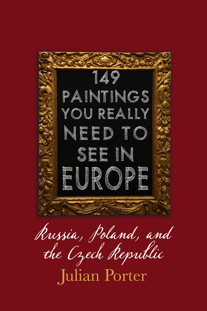 149 Paintings You Really Should See in Europe — Russia, Poland, and the Czech Republic, Porter Julian