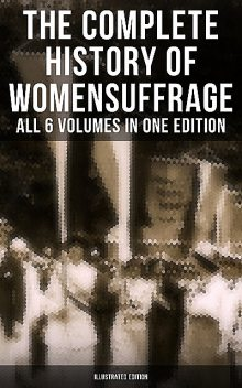 The Complete History of Women's Suffrage – All 6 Volumes in One Edition (Illustrated Edition), Elizabeth Cady Stanton, Susan Anthony, Harriot Stanton Blatch, Ida H. Harper, Matilda Gage