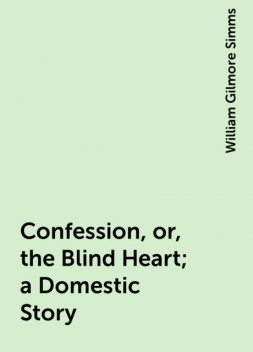 Confession, or, the Blind Heart; a Domestic Story, William Gilmore Simms