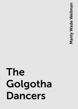 The Golgotha Dancers, Manly Wade Wellman