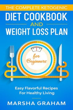 The Complete Ketogenic Diet Cookbook and Weight Loss Plan for Beginners, Marsha Graham