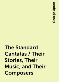 The Standard Cantatas / Their Stories, Their Music, and Their Composers, George Upton