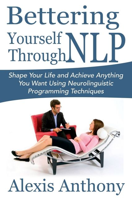 Bettering Yourself Through NLP: Shape Your Life and Achieve Anything You Want Using Neurolinguistic Programming Techniques, Alexis Anthony