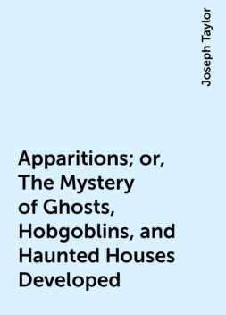 Apparitions; or, The Mystery of Ghosts, Hobgoblins, and Haunted Houses Developed, Joseph Taylor