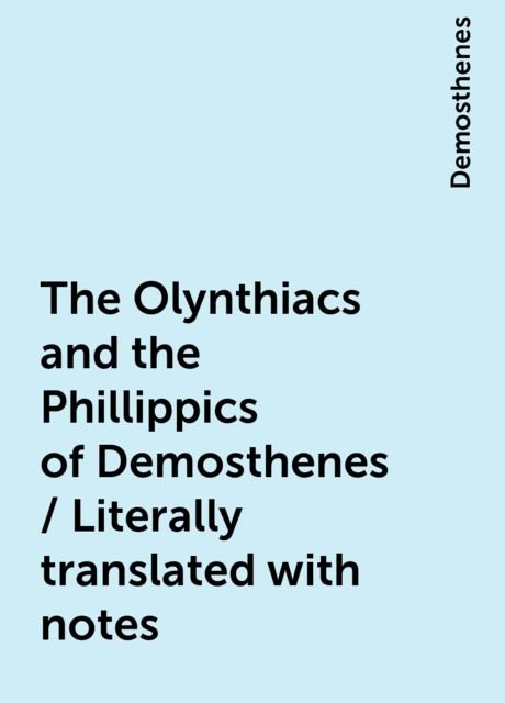 The Olynthiacs and the Phillippics of Demosthenes / Literally translated with notes, Demosthenes