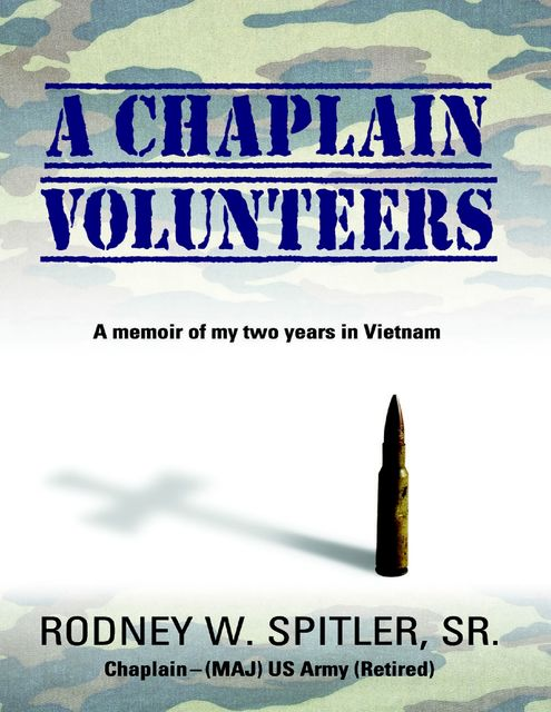 A Chaplain Volunteers: A Memoir of My Two Years In Vietnam, Sr., Rodney W.Spitler