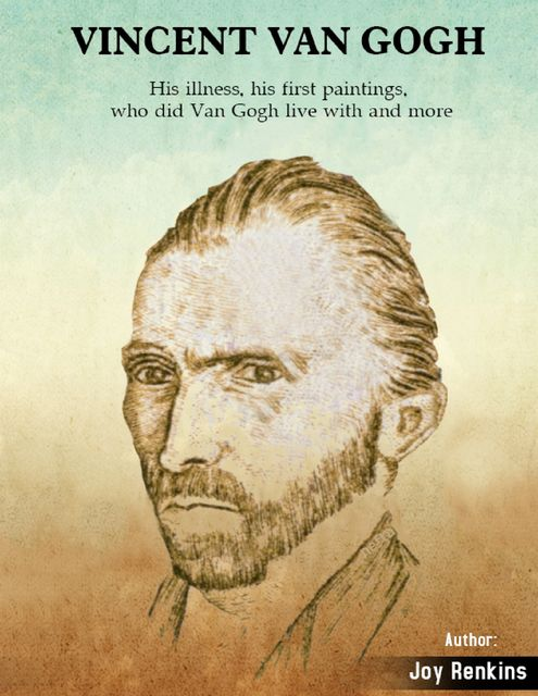 Vincent Van Gogh: His Illness, His First paintings, Who Did Van Gogh Live With and More, Joy Renkins