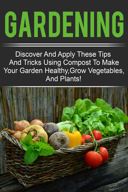 Gardening – Discover And Apply These Tips And Tricks Using Compost To Make Your Garden Healthy,Grow Vegetables,And Plants, Old Natural Ways