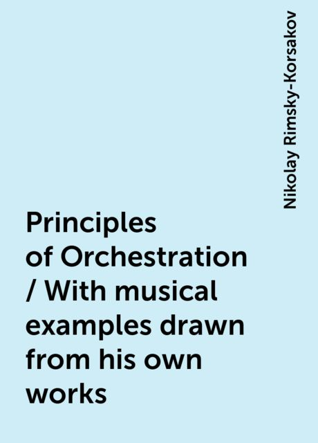 Principles of Orchestration / With musical examples drawn from his own works, Nikolay Rimsky-Korsakov