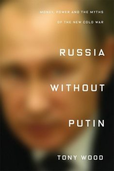 Russia Without Putin: Money, Power and the Myths of the New Cold War, Tony Wood