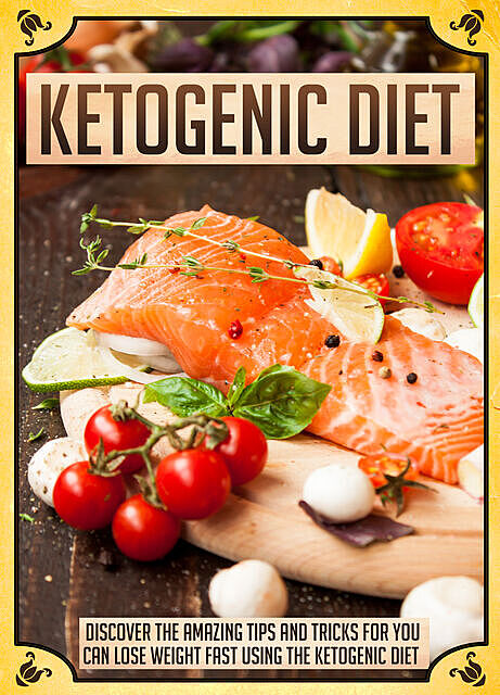 Ketogenic Diet Discover The Amazing Tips And Tricks For You To Lose Weight Fast Using The Ketogenic Diet, Old Natural Ways