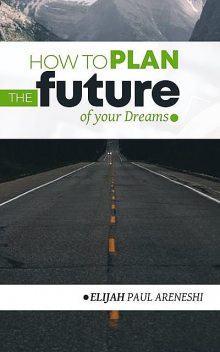 How to Plan the Future of Your Dreams, Paul Areneshi Elijah