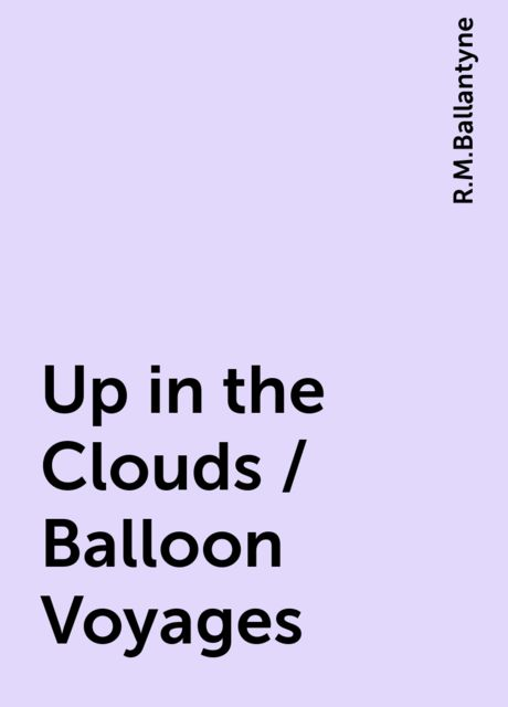 Up in the Clouds / Balloon Voyages, R.M.Ballantyne