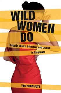 Wild Women Do. Female killers, tricksters and crooks in Singapore, Yeo Suan Futt