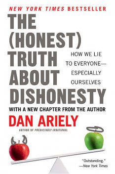 The (Honest) Truth About Dishonesty: How We Lie to Everyone – Especially Ourselves, Dan Ariely