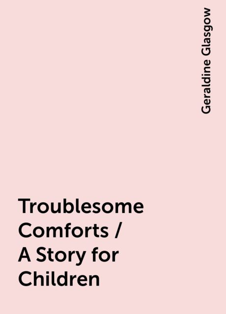 Troublesome Comforts / A Story for Children, Geraldine Glasgow