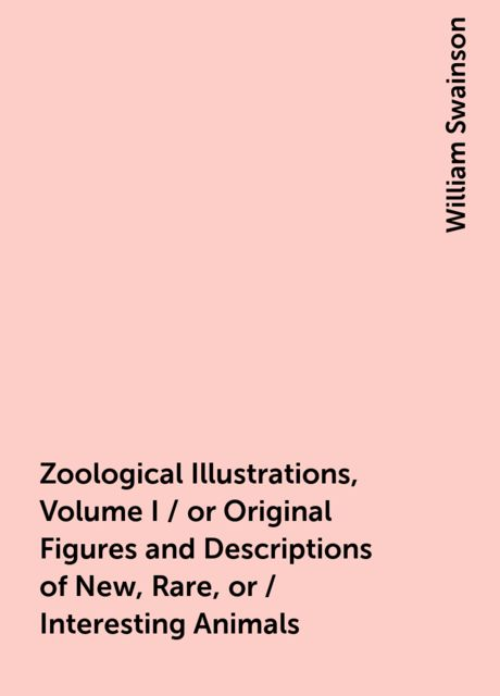 Zoological Illustrations, Volume I / or Original Figures and Descriptions of New, Rare, or / Interesting Animals, William Swainson