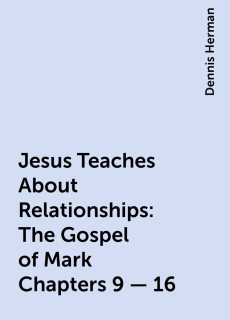 Jesus Teaches About Relationships: The Gospel of Mark Chapters 9 – 16, Dennis Herman