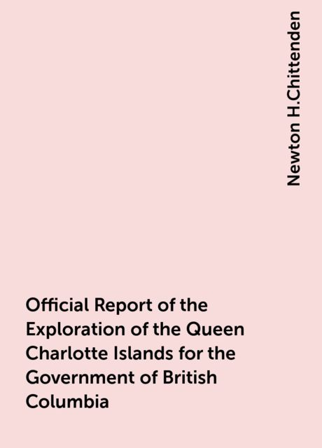 Official Report of the Exploration of the Queen Charlotte Islands for the Government of British Columbia, Newton H.Chittenden