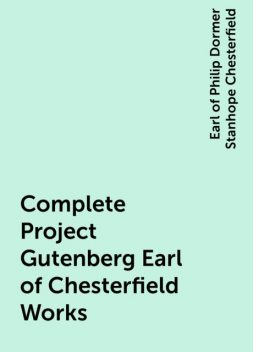Complete Project Gutenberg Earl of Chesterfield Works, Earl of Philip Dormer Stanhope Chesterfield