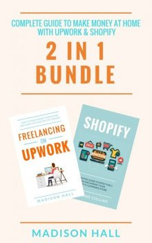 Complete Guide To Make Money At Home With Upwork & Shopify (2 in 1 Bundle), Madison Hall